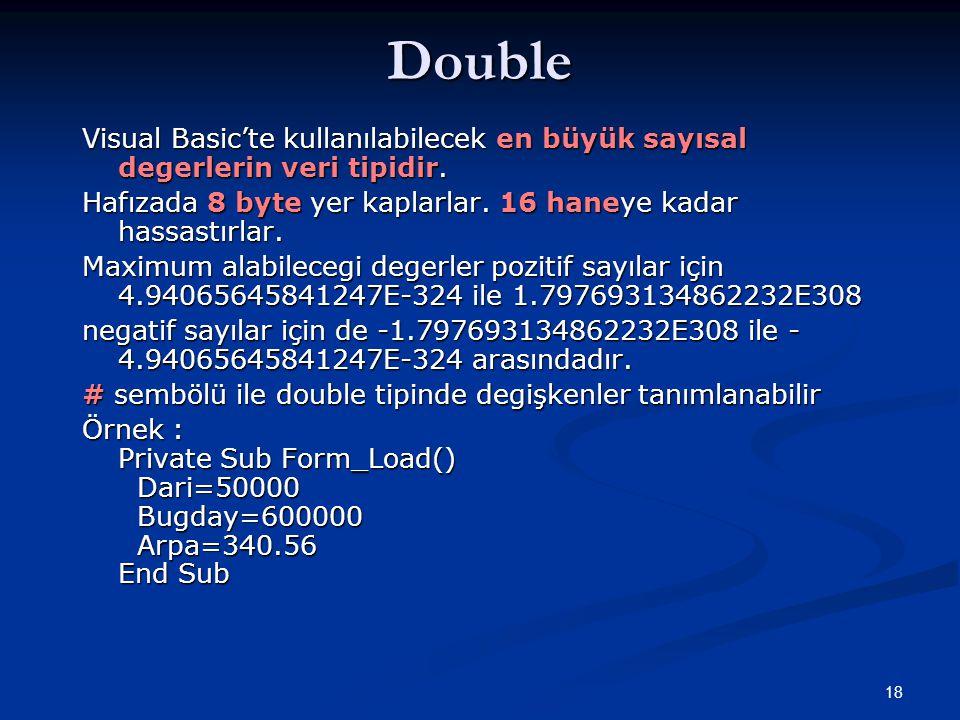 18Double Visual Basic'te kullanılabilecek en büyük sayısal degerlerin veri tipidir. Hafızada 8 byte yer kaplarlar. 16 haneye kadar hassastırlar. Maxim