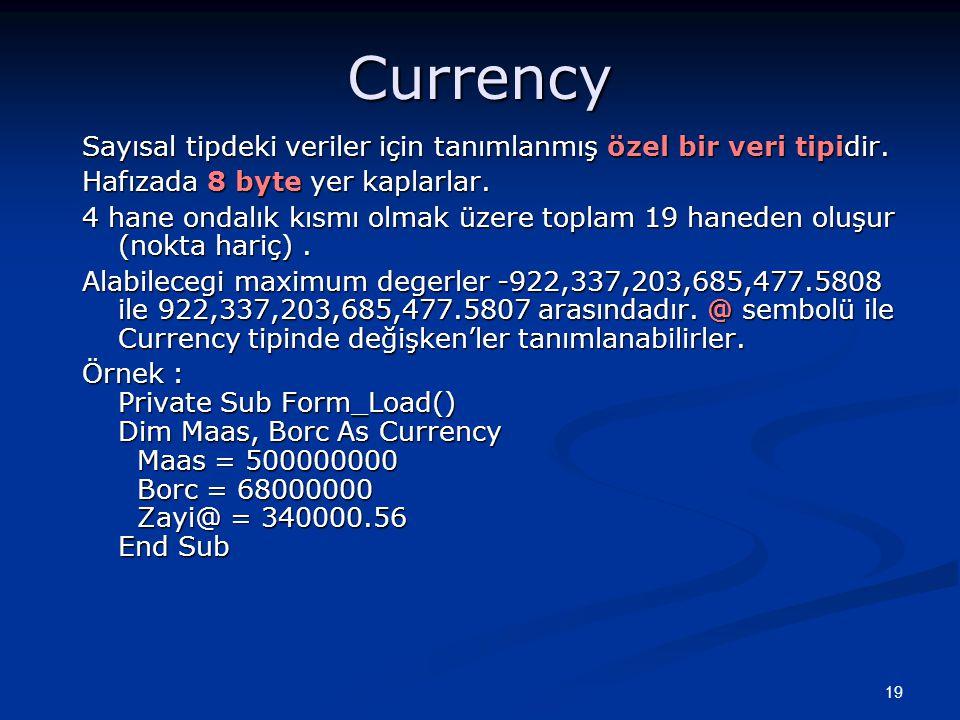 19 Currency Sayısal tipdeki veriler için tanımlanmış özel bir veri tipidir. Hafızada 8 byte yer kaplarlar. 4 hane ondalık kısmı olmak üzere toplam 19