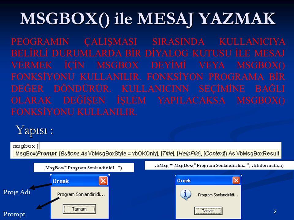 2 MSGBOX() ile MESAJ YAZMAK Yapısı : PEOGRAMIN ÇALIŞMASI SIRASINDA KULLANICIYA BELİRLİ DURUMLARDA BİR DİYALOG KUTUSU İLE MESAJ VERMEK İÇİN MSGBOX DEYİ