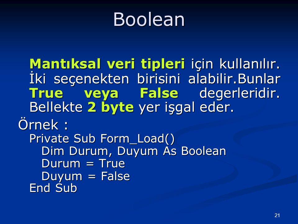 21Boolean Mantıksal veri tipleri için kullanılır. İki seçenekten birisini alabilir.Bunlar True veya False degerleridir. Bellekte 2 byte yer işgal eder