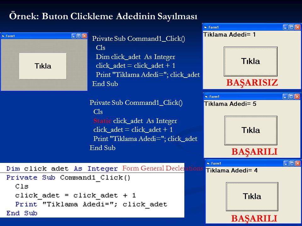 28 Örnek: Buton Clickleme Adedinin Sayılması Private Sub Command1_Click() Cls Dim click_adet As Integer click_adet = click_adet + 1 Print Tiklama Adedi= ; click_adet End Sub BAŞARISIZ Private Sub Command1_Click() Cls Static click_adet As Integer click_adet = click_adet + 1 Print Tiklama Adedi= ; click_adet End Sub BAŞARILI Form General Declerations