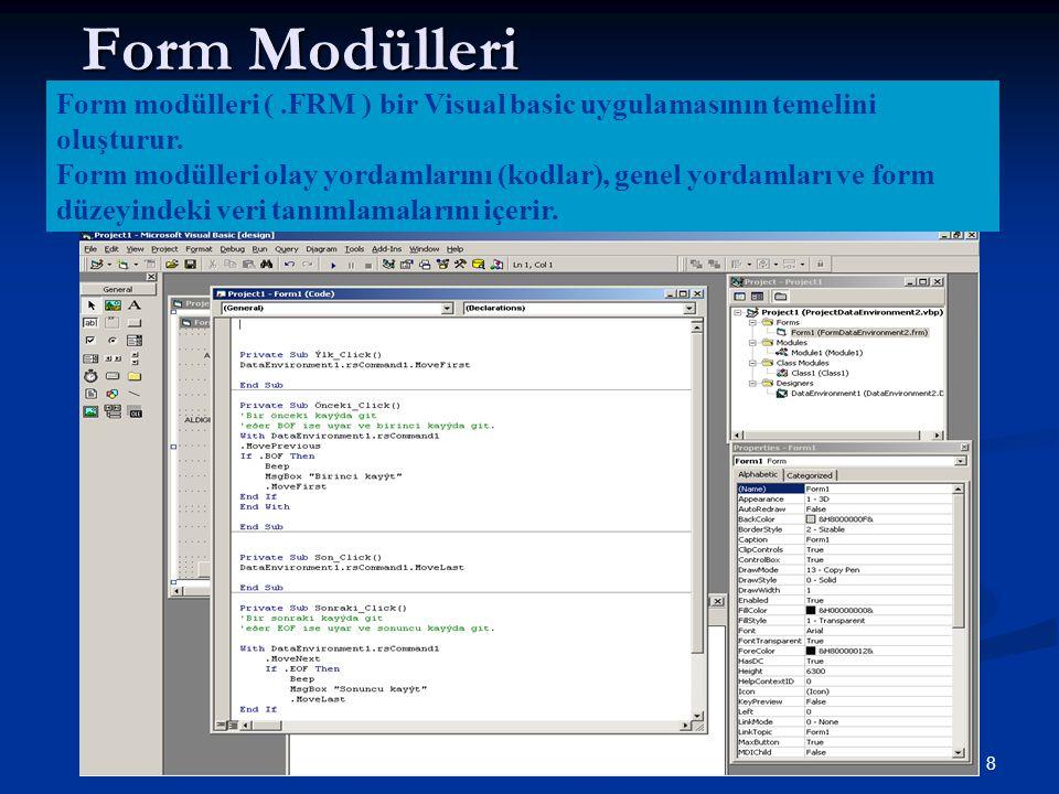 8 Form Modülleri Form modülleri (.FRM ) bir Visual basic uygulamasının temelini oluşturur. Form modülleri olay yordamlarını (kodlar), genel yordamları