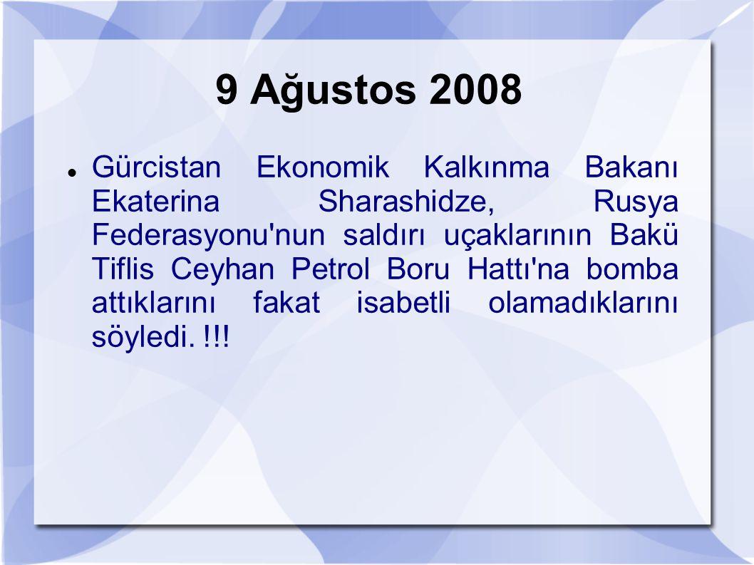 9 Ağustos 2008 Gürcistan Ekonomik Kalkınma Bakanı Ekaterina Sharashidze, Rusya Federasyonu'nun saldırı uçaklarının Bakü Tiflis Ceyhan Petrol Boru Hatt