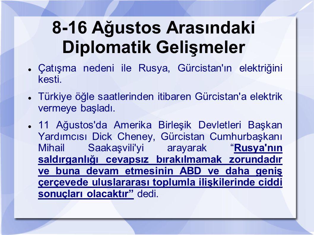 8-16 Ağustos Arasındaki Diplomatik Gelişmeler Çatışma nedeni ile Rusya, Gürcistan'ın elektriğini kesti. Türkiye öğle saatlerinden itibaren Gürcistan'a
