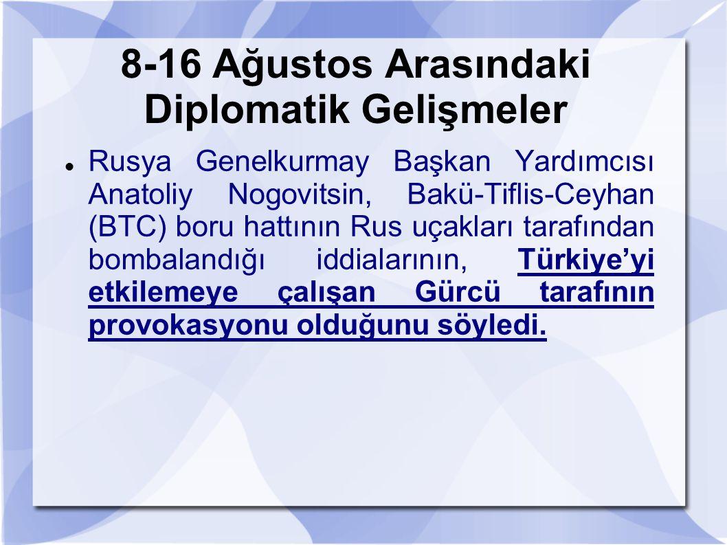 8-16 Ağustos Arasındaki Diplomatik Gelişmeler Rusya Genelkurmay Başkan Yardımcısı Anatoliy Nogovitsin, Bakü-Tiflis-Ceyhan (BTC) boru hattının Rus uçak