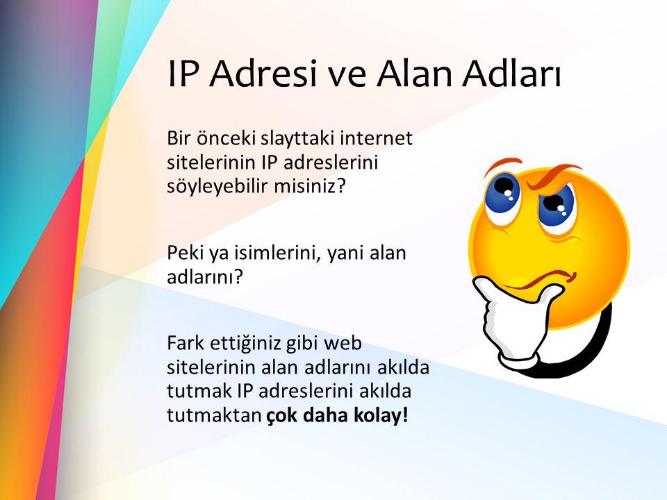 IP Adresi ve Alan Adları Bir önceki slayttaki internet sitelerinin IP adreslerini söyleyebilir misiniz? Peki ya isimlerini, yani alan adlarını? Fark e