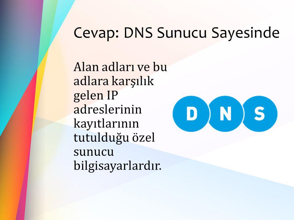 Cevap: DNS Sunucu Sayesinde Alan adları ve bu adlara karşılık gelen IP adreslerinin kayıtlarının tutulduğu özel sunucu bilgisayarlardır.