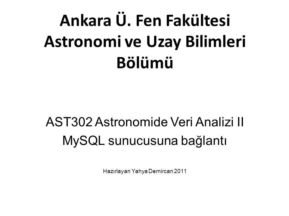 Ankara Ü. Fen Fakültesi Astronomi ve Uzay Bilimleri Bölümü AST302 Astronomide Veri Analizi II MySQL sunucusuna bağlantı Hazırlayan Yahya Demircan 2011