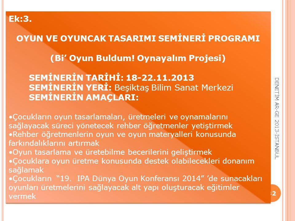 32 Ek:3. OYUN VE OYUNCAK TASARIMI SEMİNERİ PROGRAMI (Bi' Oyun Buldum! Oynayalım Projesi) SEMİNERİN TARİHİ: 18-22.11.2013 SEMİNERİN YERİ: Beşiktaş Bili