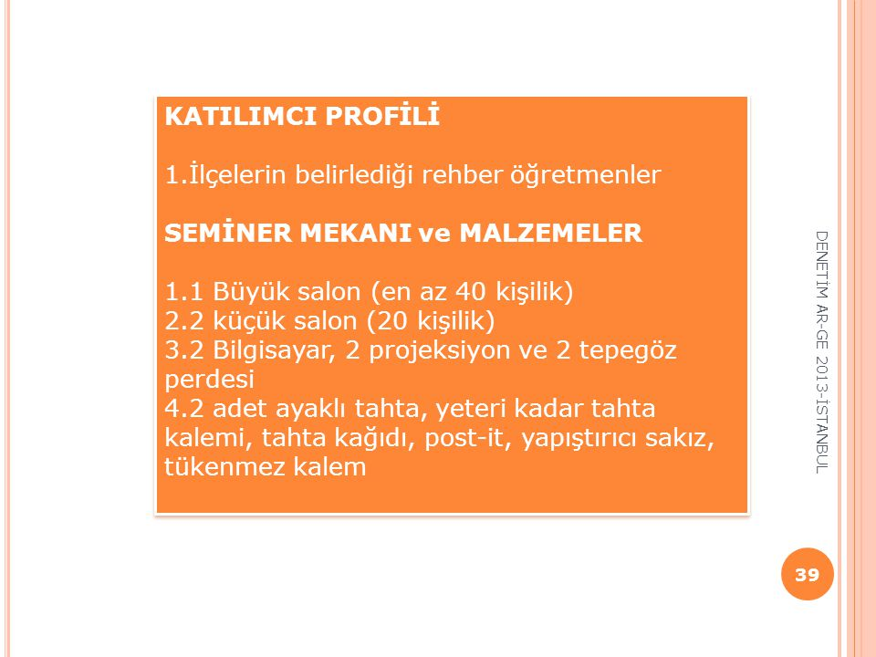 DENETİM AR-GE 2013-İSTANBUL 39 KATILIMCI PROFİLİ 1.İlçelerin belirlediği rehber öğretmenler SEMİNER MEKANI ve MALZEMELER 1.1 Büyük salon (en az 40 kiş