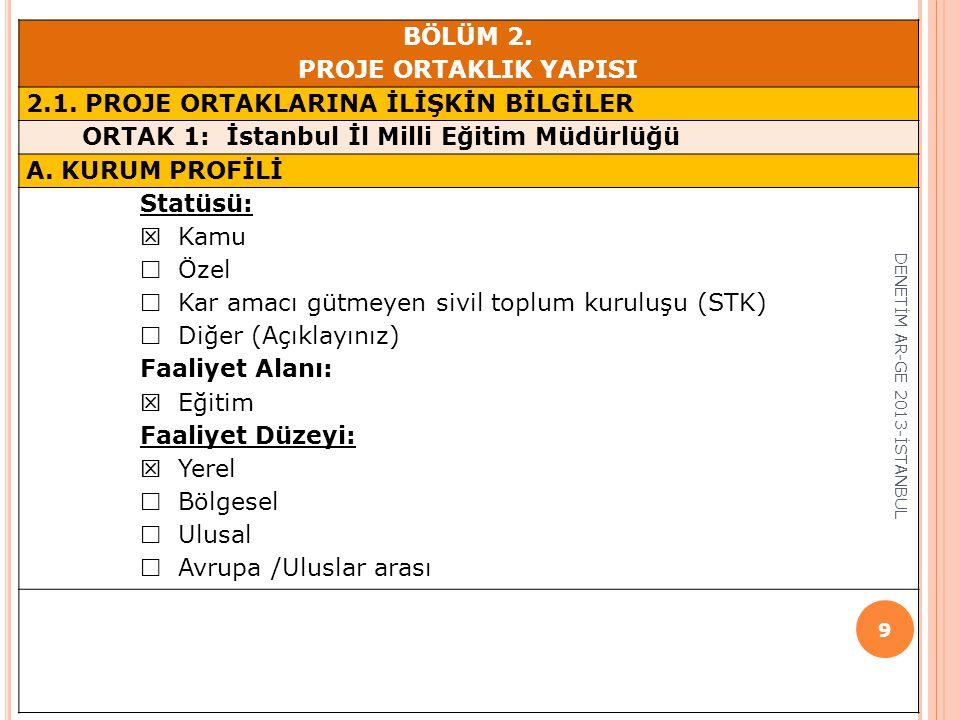 BÖLÜM 2. PROJE ORTAKLIK YAPISI 2.1. PROJE ORTAKLARINA İLİŞKİN BİLGİLER ORTAK 1: İstanbul İl Milli Eğitim Müdürlüğü A. KURUM PROFİLİ Statüsü:  Kamu 
