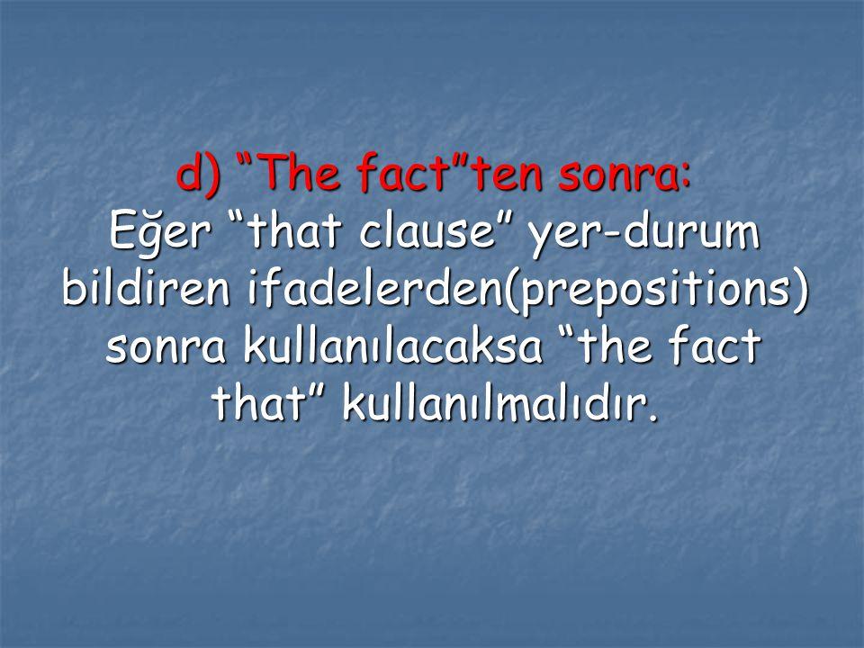 """d) """"The fact""""ten sonra: Eğer """"that clause"""" yer-durum bildiren ifadelerden(prepositions) sonra kullanılacaksa """"the fact that"""" kullanılmalıdır."""