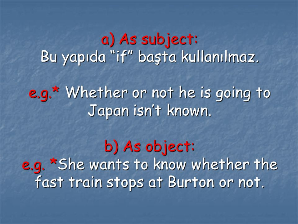 """a) As subject: Bu yapıda """"if"""" başta kullanılmaz. e.g.* Whether or not he is going to Japan isn't known. b) As object: e.g. *She wants to know whether"""