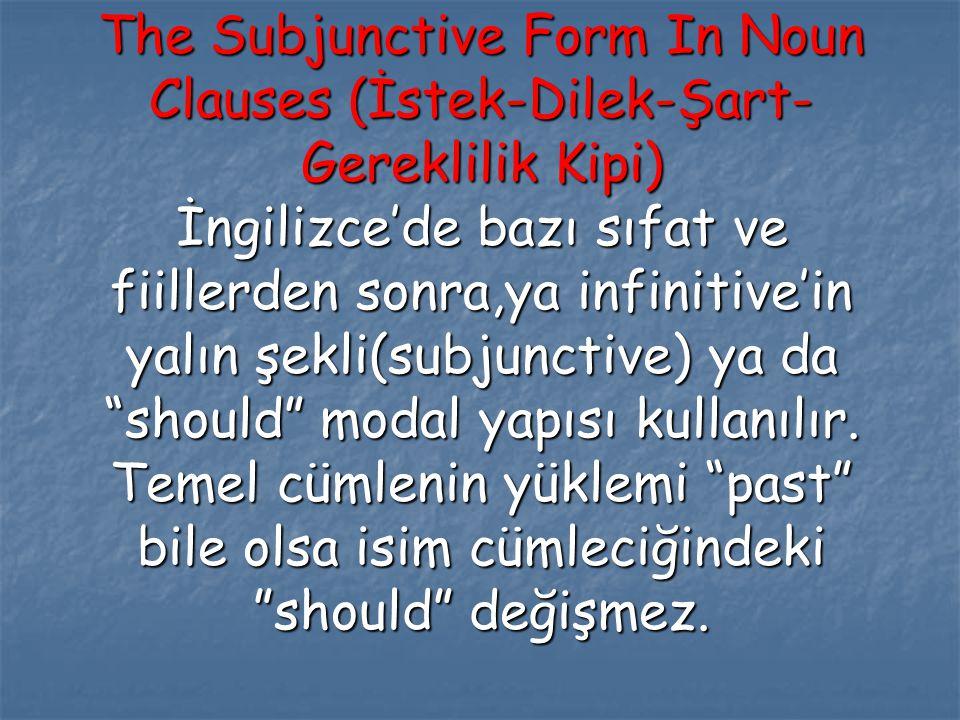 The Subjunctive Form In Noun Clauses (İstek-Dilek-Şart- Gereklilik Kipi) İngilizce'de bazı sıfat ve fiillerden sonra,ya infinitive'in yalın şekli(subj
