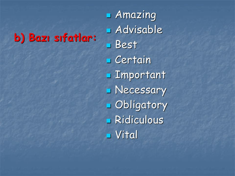 b) Bazı sıfatlar: Amazing Amazing Advisable Advisable Best Best Certain Certain Important Important Necessary Necessary Obligatory Obligatory Ridiculous Ridiculous Vital Vital
