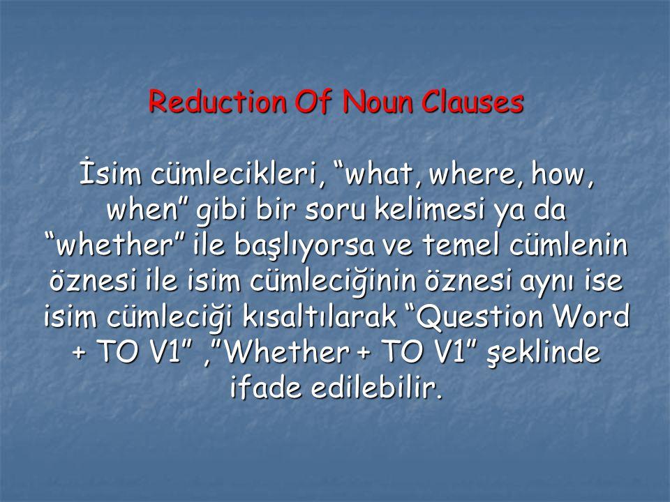 """Reduction Of Noun Clauses İsim cümlecikleri, """"what, where, how, when"""" gibi bir soru kelimesi ya da """"whether"""" ile başlıyorsa ve temel cümlenin öznesi i"""
