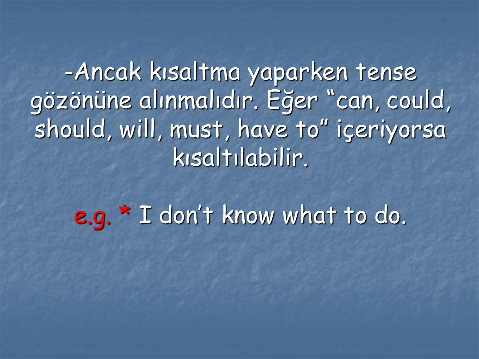 """-Ancak kısaltma yaparken tense gözönüne alınmalıdır. Eğer """"can, could, should, will, must, have to"""" içeriyorsa kısaltılabilir. e.g. * I don't know wha"""