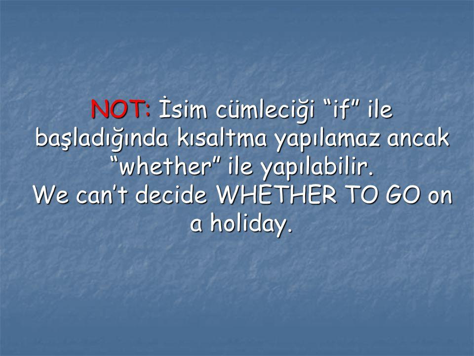 """NOT: İsim cümleciği """"if"""" ile başladığında kısaltma yapılamaz ancak """"whether"""" ile yapılabilir. We can't decide WHETHER TO GO on a holiday."""