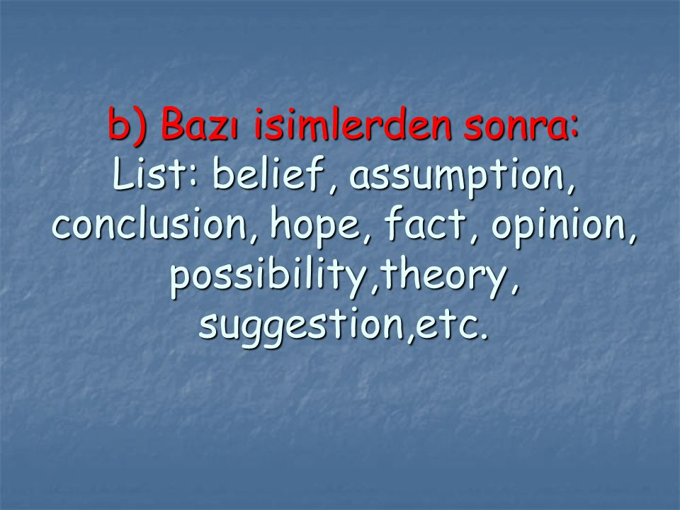 b) Bazı isimlerden sonra: List: belief, assumption, conclusion, hope, fact, opinion, possibility,theory, suggestion,etc.