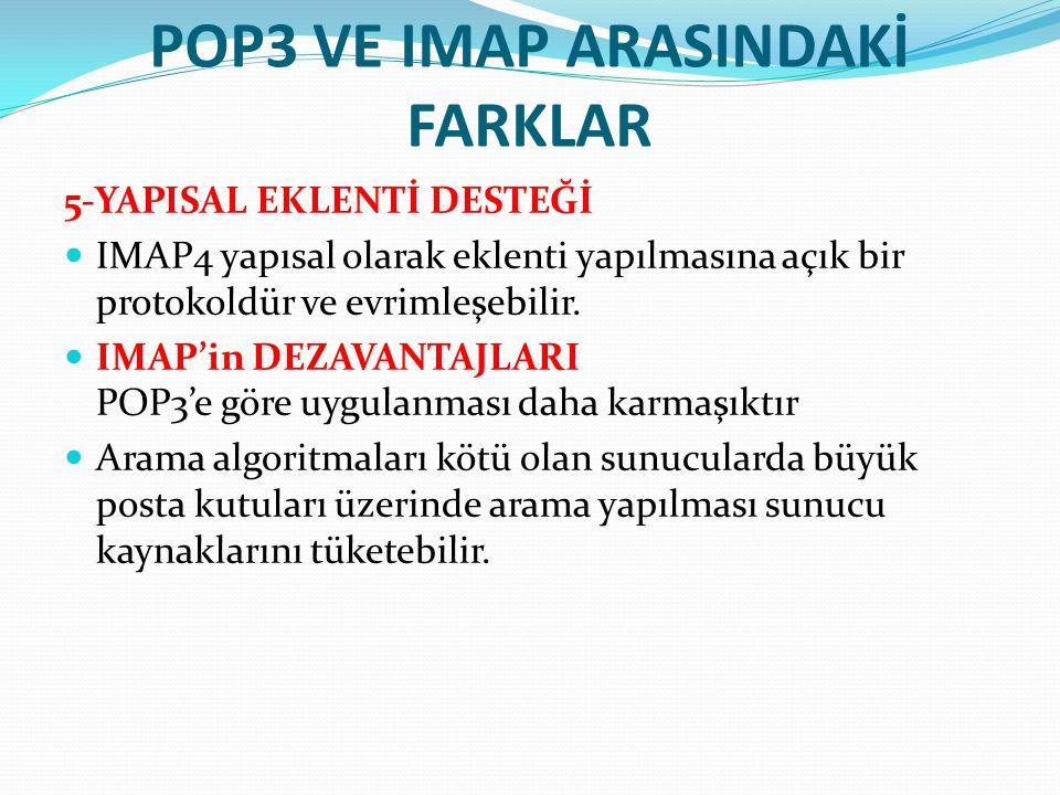 POP3 VE IMAP ARASINDAKİ FARKLAR 5-YAPISAL EKLENTİ DESTEĞİ IMAP4 yapısal olarak eklenti yapılmasına açık bir protokoldür ve evrimleşebilir. IMAP'in DEZ