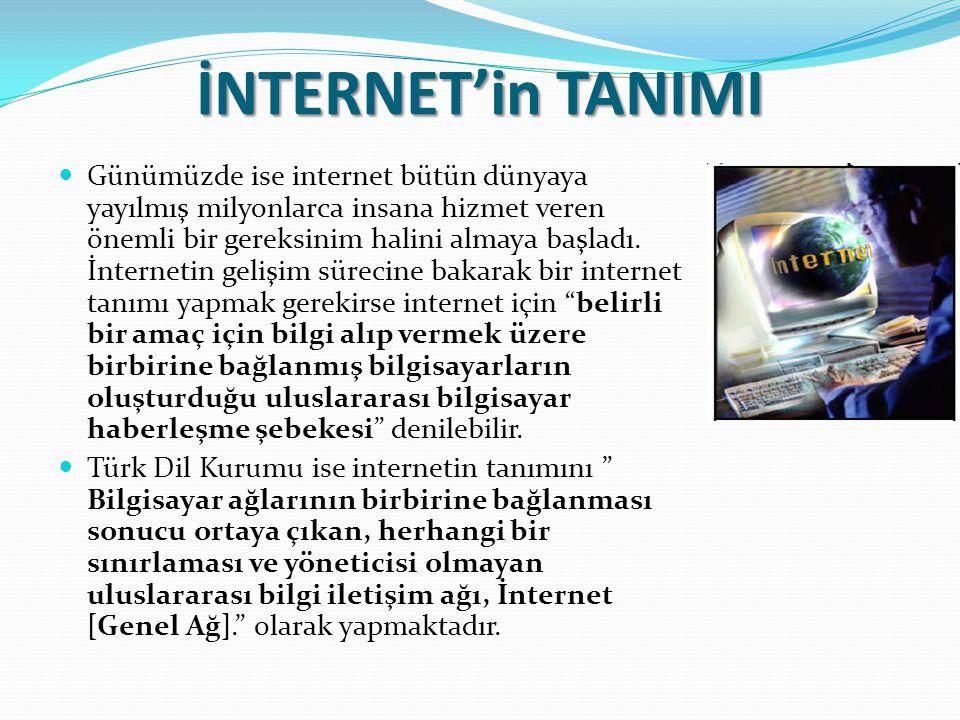 İNTERNET'in TANIMI Günümüzde ise internet bütün dünyaya yayılmış milyonlarca insana hizmet veren önemli bir gereksinim halini almaya başladı. İnternet