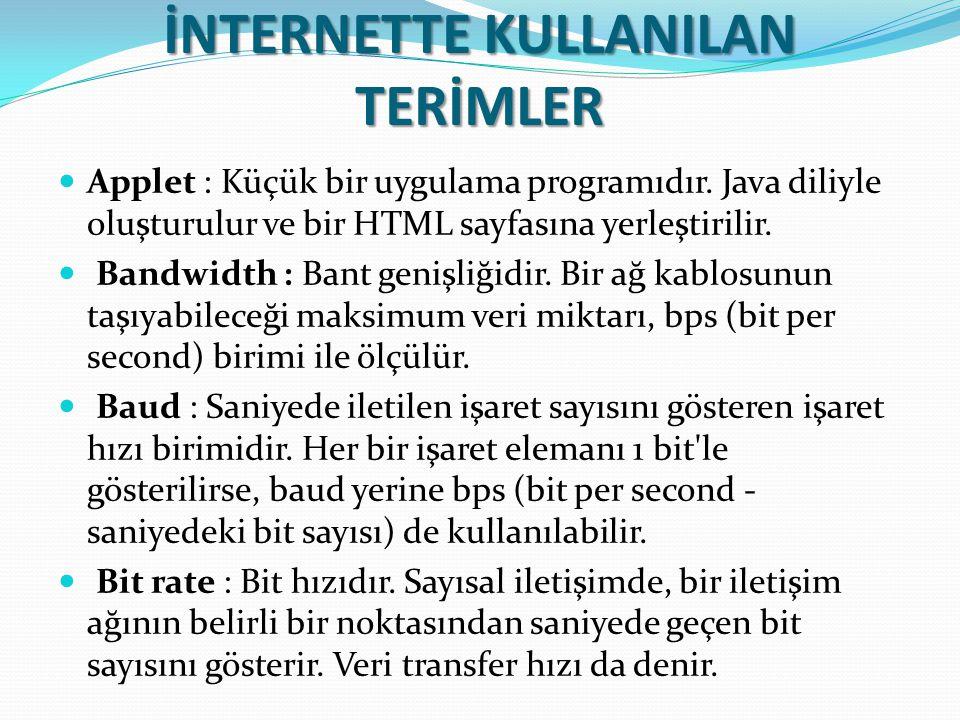 İNTERNETTE KULLANILAN TERİMLER Applet : Küçük bir uygulama programıdır. Java diliyle oluşturulur ve bir HTML sayfasına yerleştirilir. Bandwidth : Bant