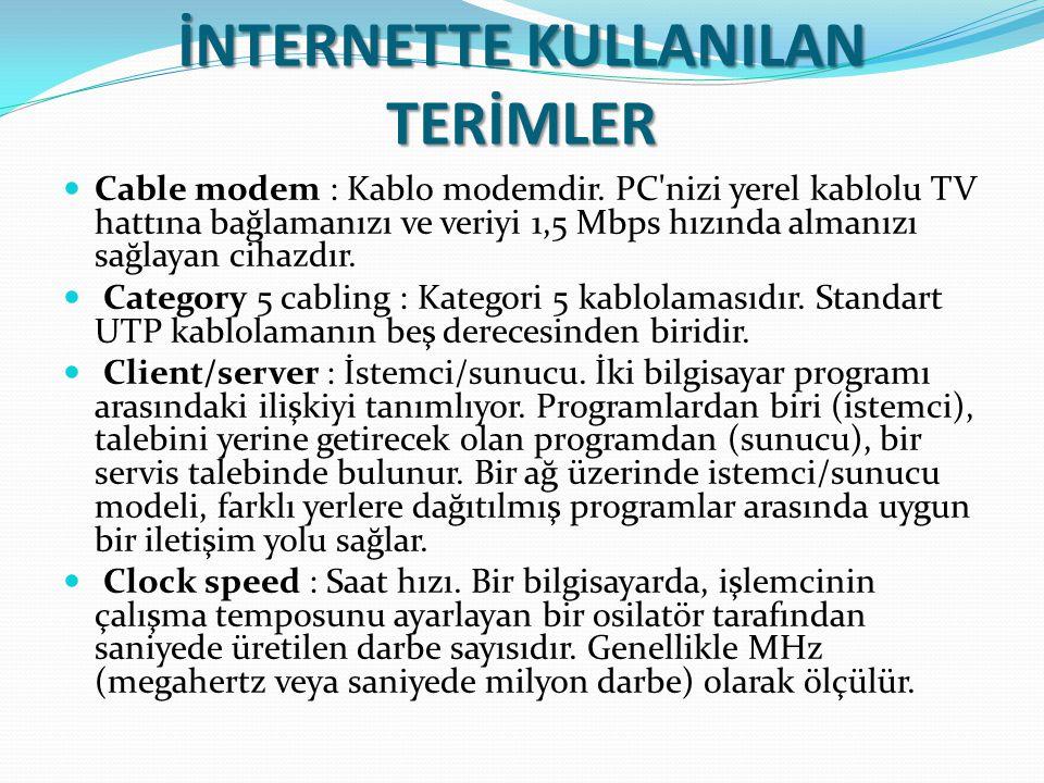 İNTERNETTE KULLANILAN TERİMLER Cable modem : Kablo modemdir. PC'nizi yerel kablolu TV hattına bağlamanızı ve veriyi 1,5 Mbps hızında almanızı sağlayan