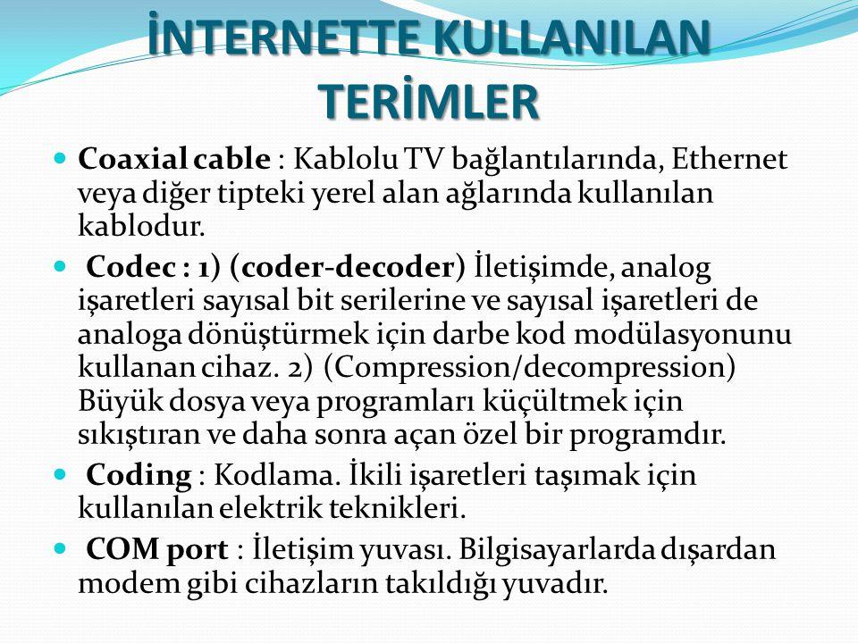 İNTERNETTE KULLANILAN TERİMLER Coaxial cable : Kablolu TV bağlantılarında, Ethernet veya diğer tipteki yerel alan ağlarında kullanılan kablodur. Codec