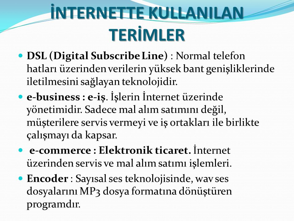 İNTERNETTE KULLANILAN TERİMLER DSL (Digital Subscribe Line) : Normal telefon hatları üzerinden verilerin yüksek bant genişliklerinde iletilmesini sağlayan teknolojidir.
