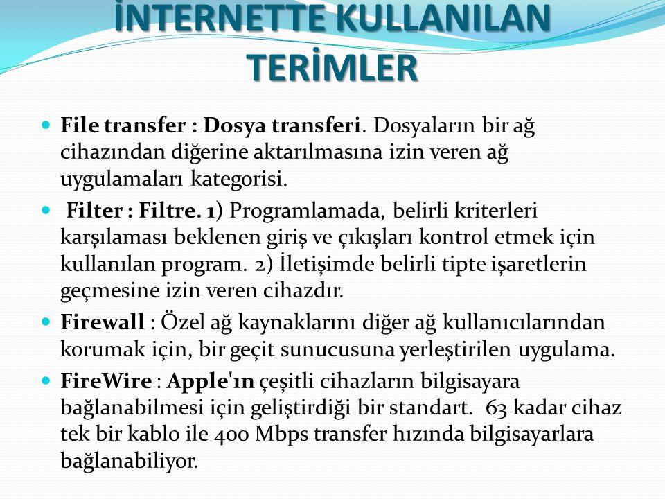 İNTERNETTE KULLANILAN TERİMLER File transfer : Dosya transferi. Dosyaların bir ağ cihazından diğerine aktarılmasına izin veren ağ uygulamaları kategor
