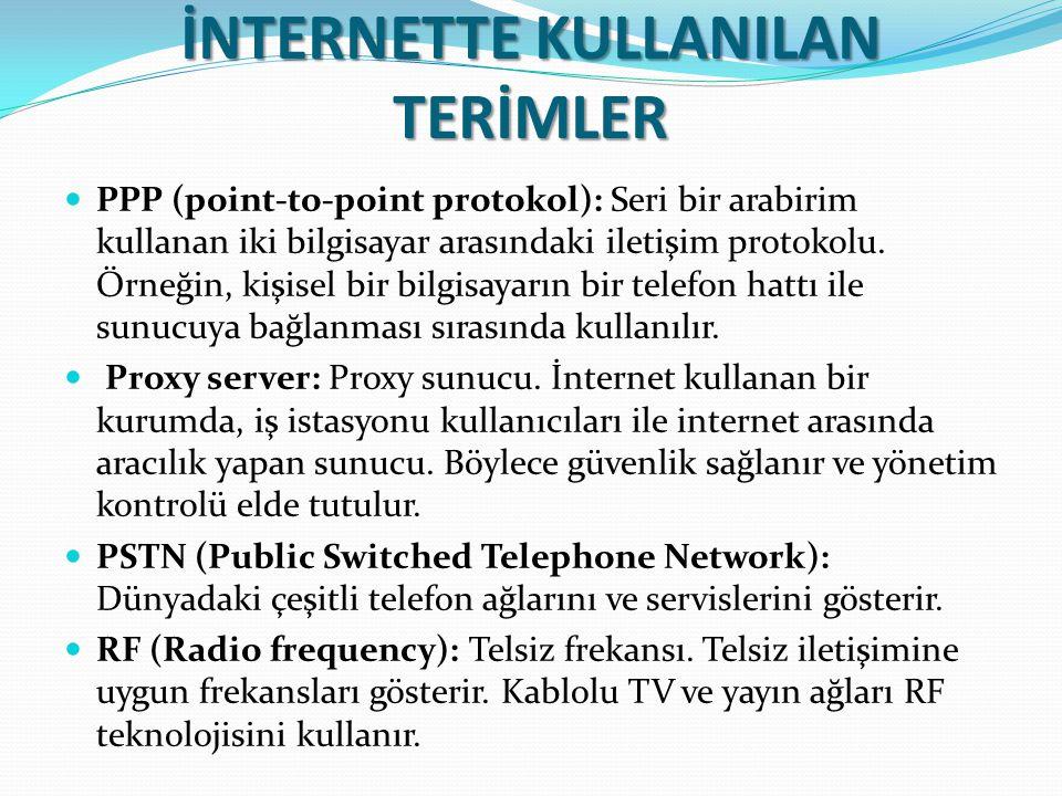 İNTERNETTE KULLANILAN TERİMLER PPP (point-to-point protokol): Seri bir arabirim kullanan iki bilgisayar arasındaki iletişim protokolu. Örneğin, kişise