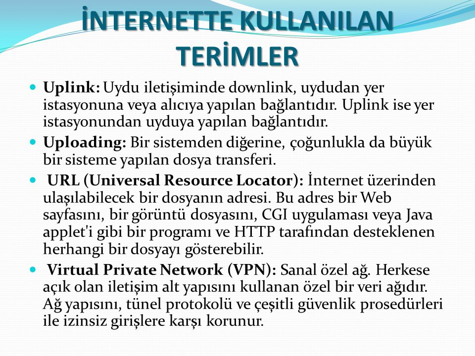 İNTERNETTE KULLANILAN TERİMLER Uplink: Uydu iletişiminde downlink, uydudan yer istasyonuna veya alıcıya yapılan bağlantıdır. Uplink ise yer istasyonun