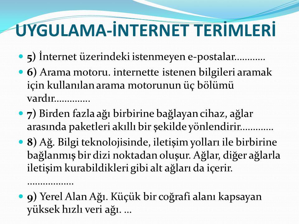 UYGULAMA-İNTERNET TERİMLERİ 5) İnternet üzerindeki istenmeyen e-postalar………… 6) Arama motoru. internette istenen bilgileri aramak için kullanılan aram