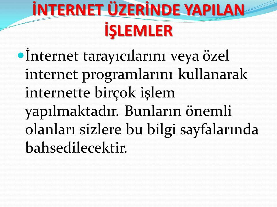 İNTERNET ÜZERİNDE YAPILAN İŞLEMLER İnternet tarayıcılarını veya özel internet programlarını kullanarak internette birçok işlem yapılmaktadır. Bunların