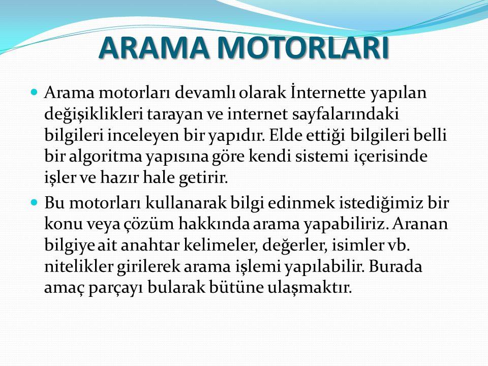 ARAMA MOTORLARI Arama motorları devamlı olarak İnternette yapılan değişiklikleri tarayan ve internet sayfalarındaki bilgileri inceleyen bir yapıdır. E