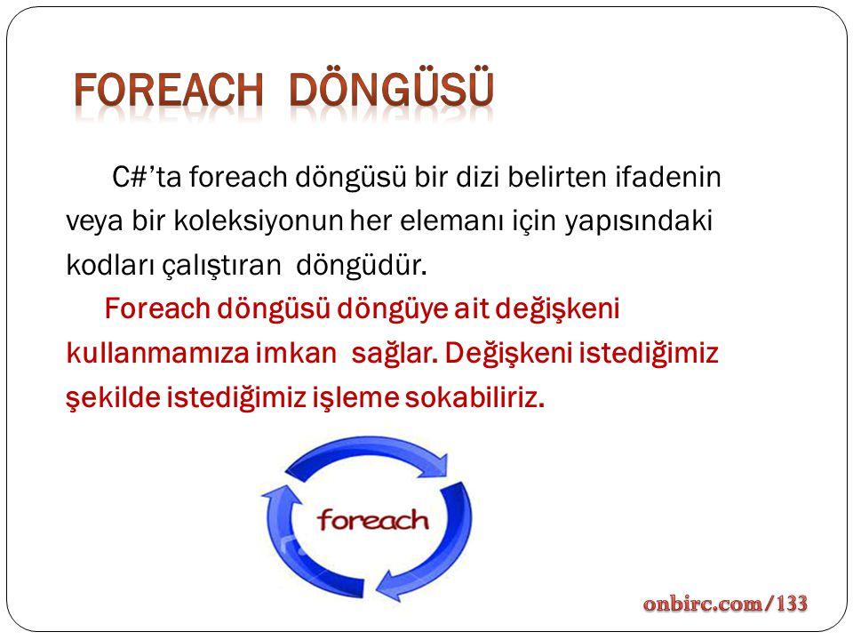 C#'ta foreach döngüsü bir dizi belirten ifadenin veya bir koleksiyonun her elemanı için yapısındaki kodları çalıştıran döngüdür. Foreach döngüsü döngü