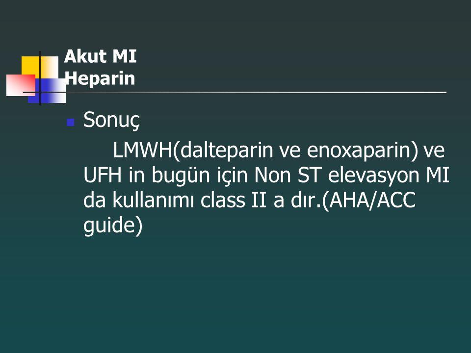 Akut MI Heparin Sonuç LMWH(dalteparin ve enoxaparin) ve UFH in bugün için Non ST elevasyon MI da kullanımı class II a dır.(AHA/ACC guide)