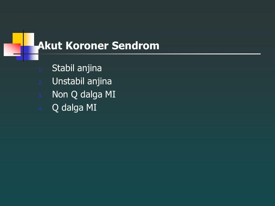 Akut Koroner Sendrom 1. Stabil anjina 2. Unstabil anjina 3. Non Q dalga MI 4. Q dalga MI