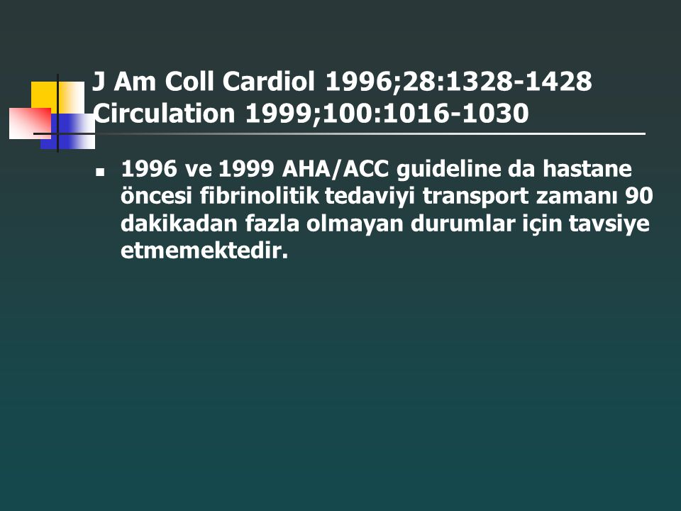 J Am Coll Cardiol 1996;28:1328-1428 Circulation 1999;100:1016-1030 1996 ve 1999 AHA/ACC guideline da hastane öncesi fibrinolitik tedaviyi transport za