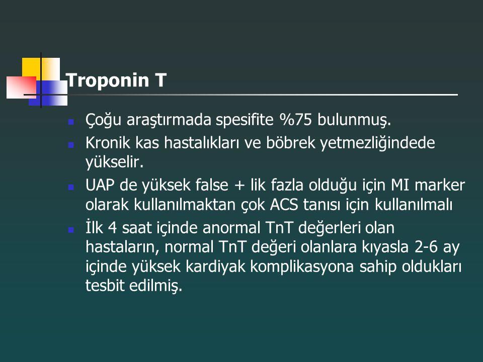 Troponin T Çoğu araştırmada spesifite %75 bulunmuş. Kronik kas hastalıkları ve böbrek yetmezliğindede yükselir. UAP de yüksek false + lik fazla olduğu