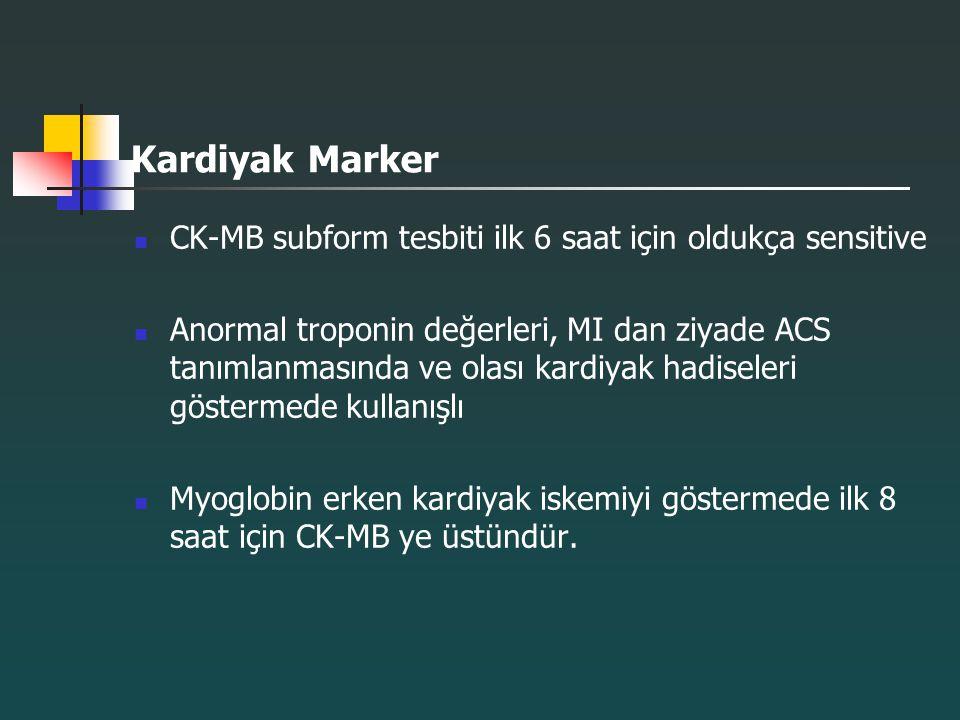 Kardiyak Marker CK-MB subform tesbiti ilk 6 saat için oldukça sensitive Anormal troponin değerleri, MI dan ziyade ACS tanımlanmasında ve olası kardiya