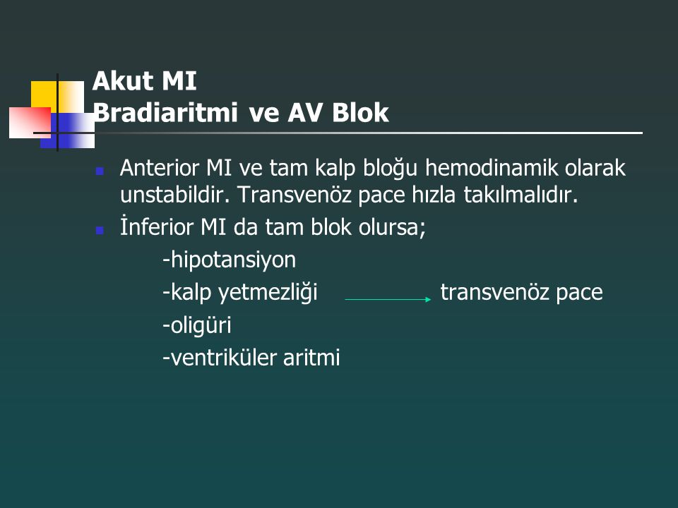 Akut MI Bradiaritmi ve AV Blok Anterior MI ve tam kalp bloğu hemodinamik olarak unstabildir. Transvenöz pace hızla takılmalıdır. İnferior MI da tam bl