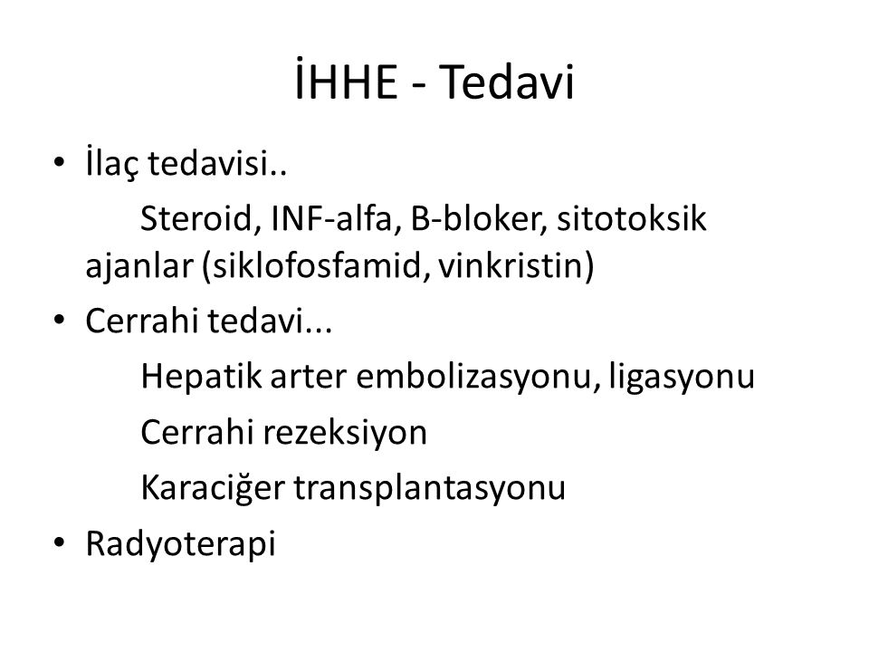 İHHE - Tedavi İlaç tedavisi.. Steroid, INF-alfa, B-bloker, sitotoksik ajanlar (siklofosfamid, vinkristin) Cerrahi tedavi... Hepatik arter embolizasyon