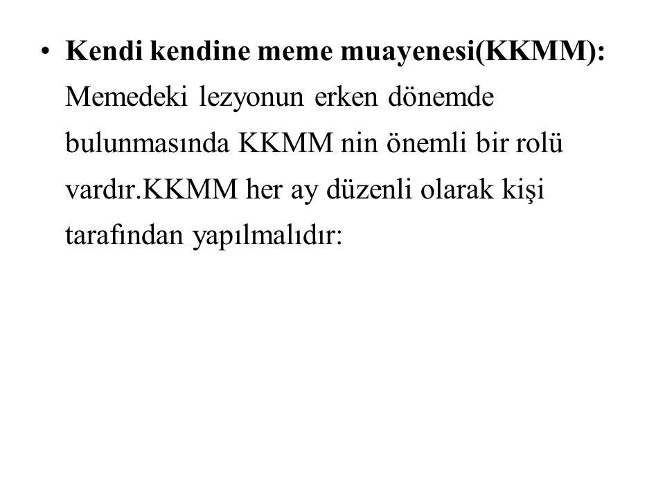 Kendi kendine meme muayenesi(KKMM): Memedeki lezyonun erken dönemde bulunmasında KKMM nin önemli bir rolü vardır.KKMM her ay düzenli olarak kişi taraf