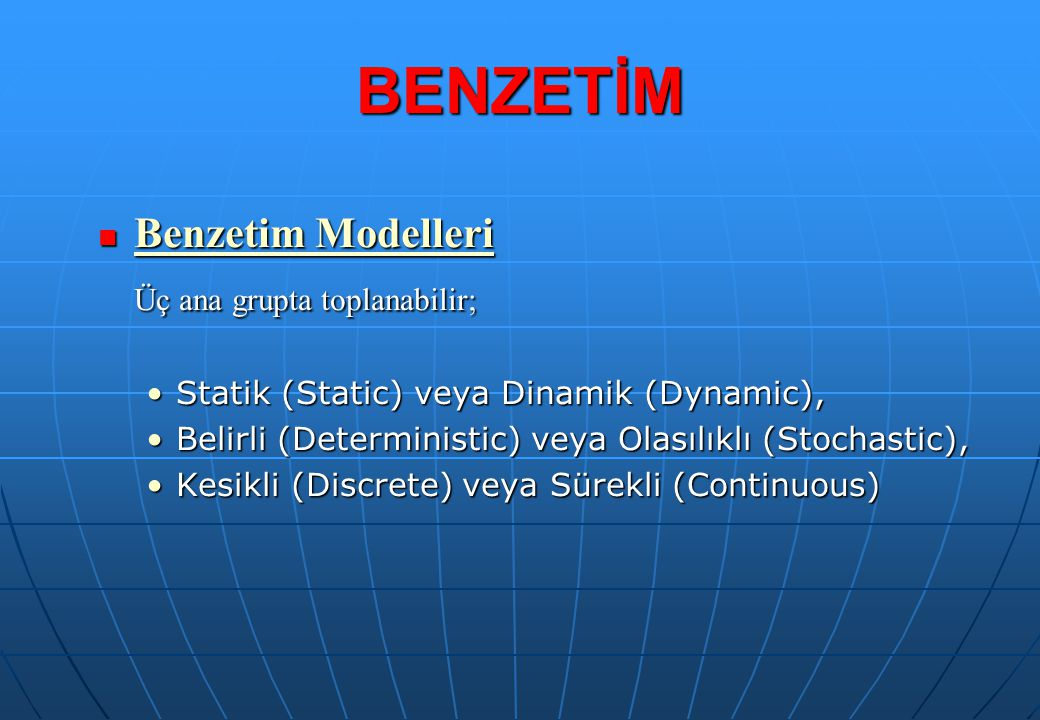 Benzetim Modelleri Benzetim Modelleri Üç ana grupta toplanabilir; Statik (Static) veya Dinamik (Dynamic),Statik (Static) veya Dinamik (Dynamic), Belir