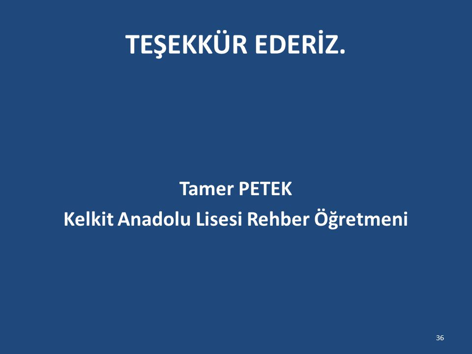 TEŞEKKÜR EDERİZ. Tamer PETEK Kelkit Anadolu Lisesi Rehber Öğretmeni 36