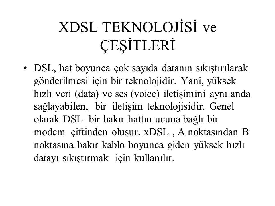 XDSL TEKNOLOJİSİ ve ÇEŞİTLERİ DSL, hat boyunca çok sayıda datanın sıkıştırılarak gönderilmesi için bir teknolojidir. Yani, yüksek hızlı veri (data) ve