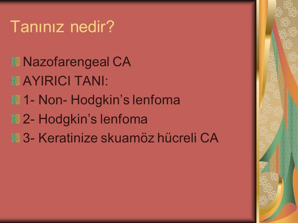 Tanınız nedir? Nazofarengeal CA AYIRICI TANI: 1- Non- Hodgkin's lenfoma 2- Hodgkin's lenfoma 3- Keratinize skuamöz hücreli CA