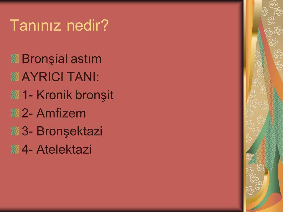 Tanınız nedir? Bronşial astım AYRICI TANI: 1- Kronik bronşit 2- Amfizem 3- Bronşektazi 4- Atelektazi