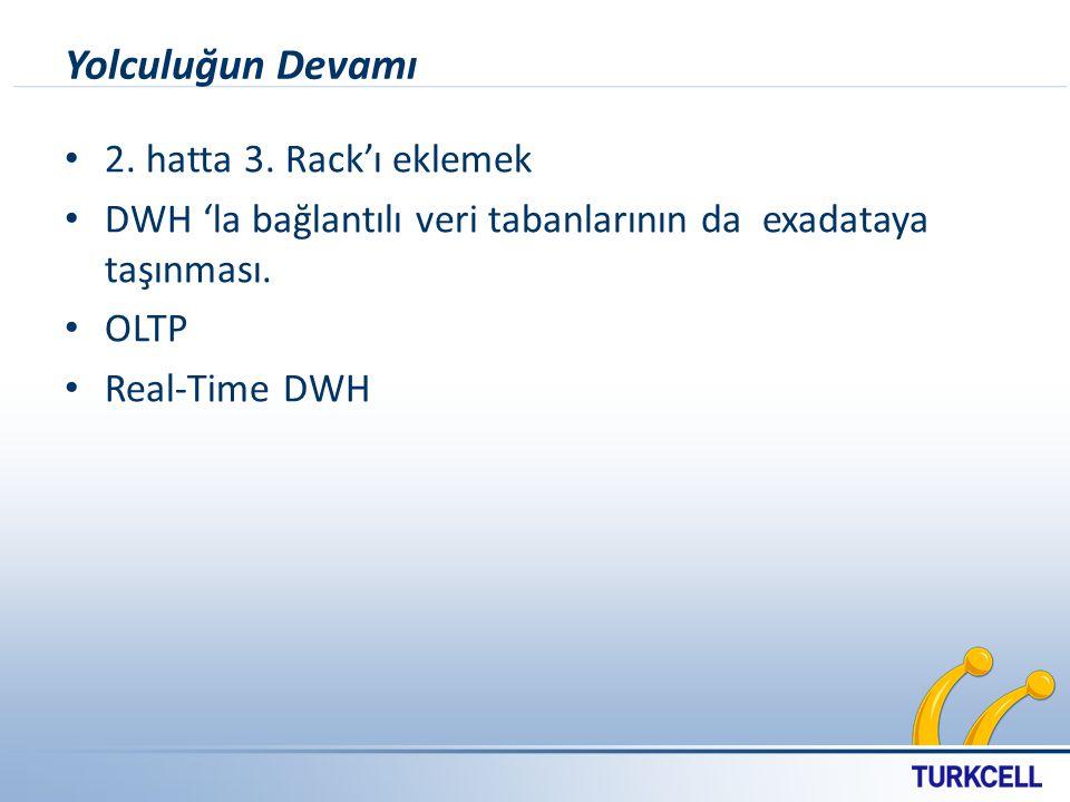 Yolculuğun Devamı 2. hatta 3. Rack'ı eklemek DWH 'la bağlantılı veri tabanlarının da exadataya taşınması. OLTP Real-Time DWH